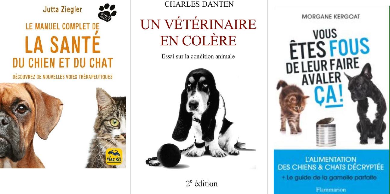 """""""Un vétérinaire en colère – Essai sur la condition animale"""" - Dr Charles Danten - """"Vous êtes fous de leur faire avaler ça !"""" -Morgane Kergoat - """"Le manuel complet de la Santé du chien et du chat - Découvrez de nouvelles voies thérapeutiques"""" - Swanie Simon"""